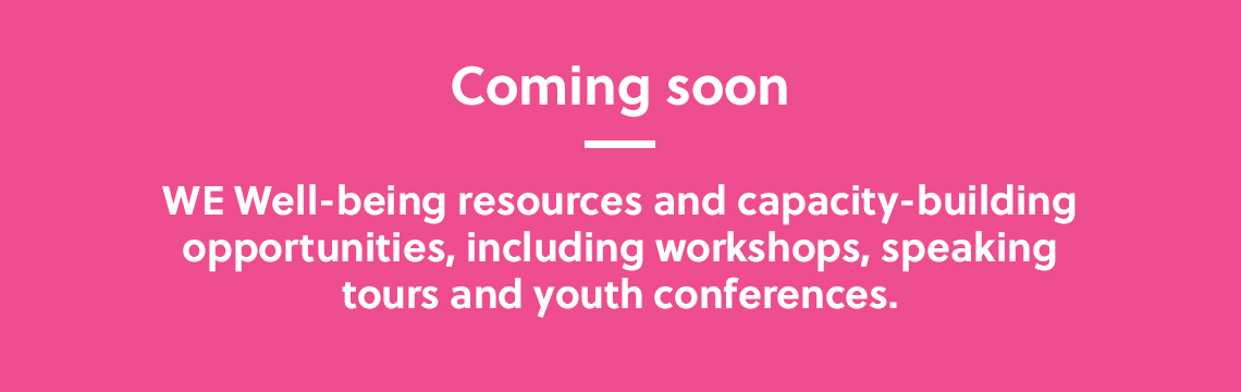 Coming soon: WE Well-being resources and capacity-building opportunities, including workshops, speaking tours and youth conferences.