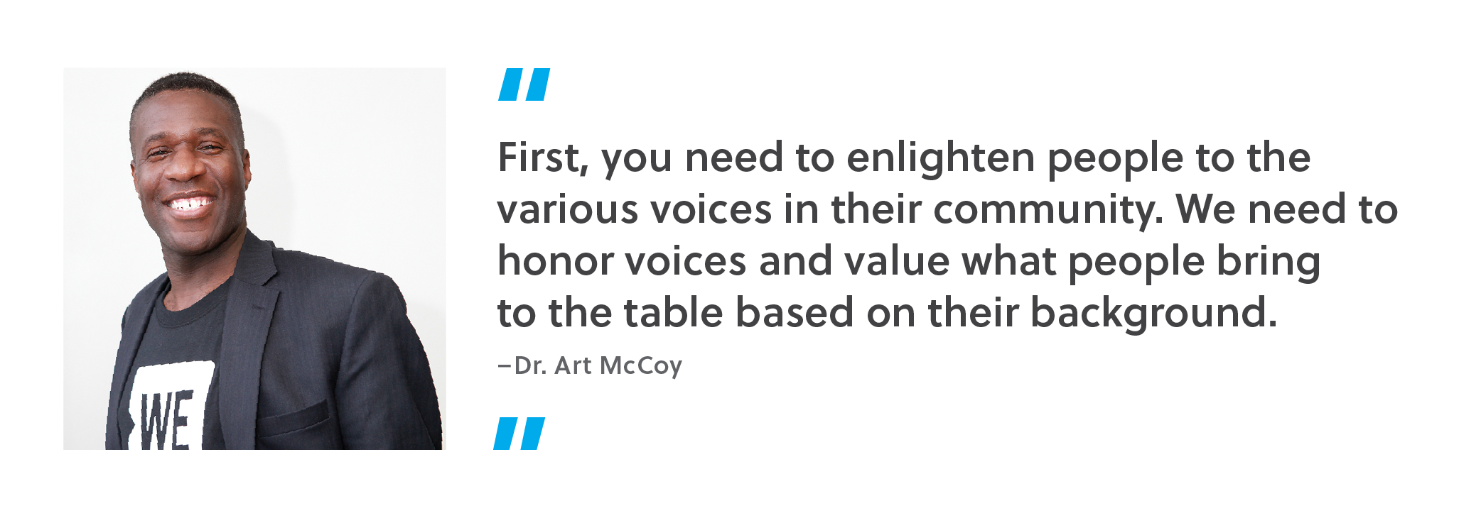 First, you need to enlighten people to the various voices in their community. We need to honor voices and value what people bring to the table based on their background. - Dr. Art McCoy
