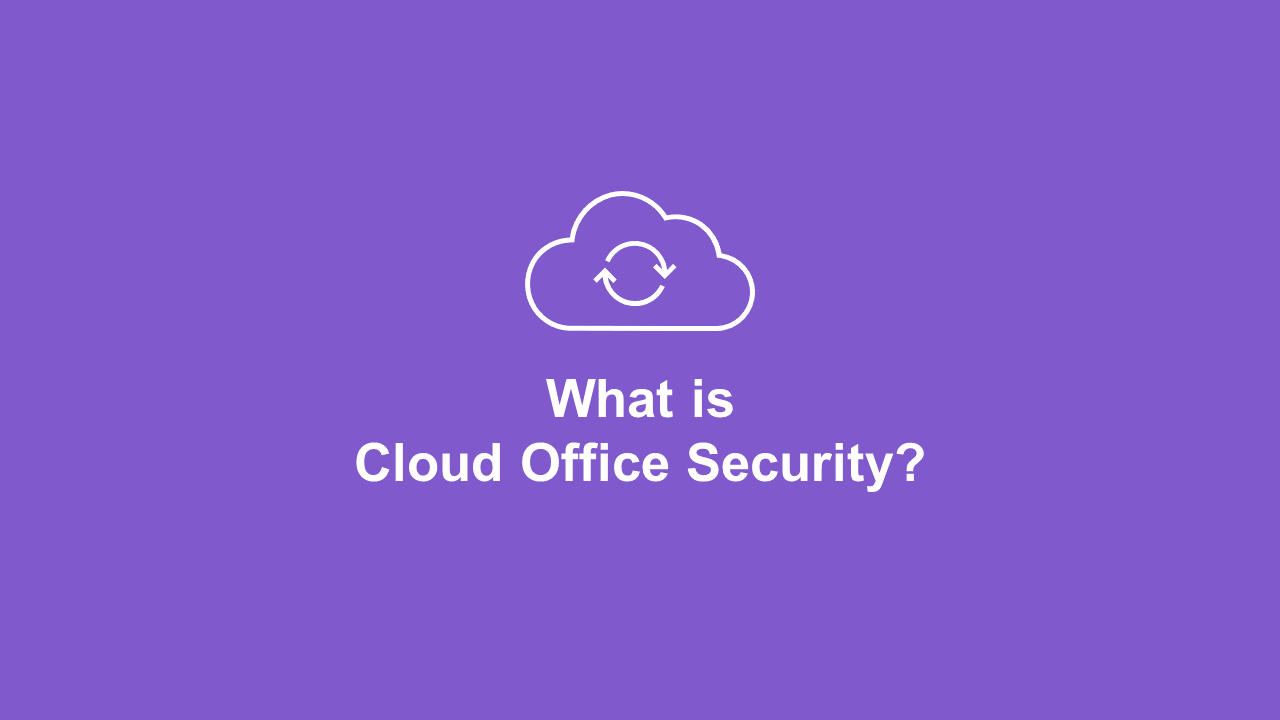 What Is Cloud Office Security (And Why Do We Need It)?