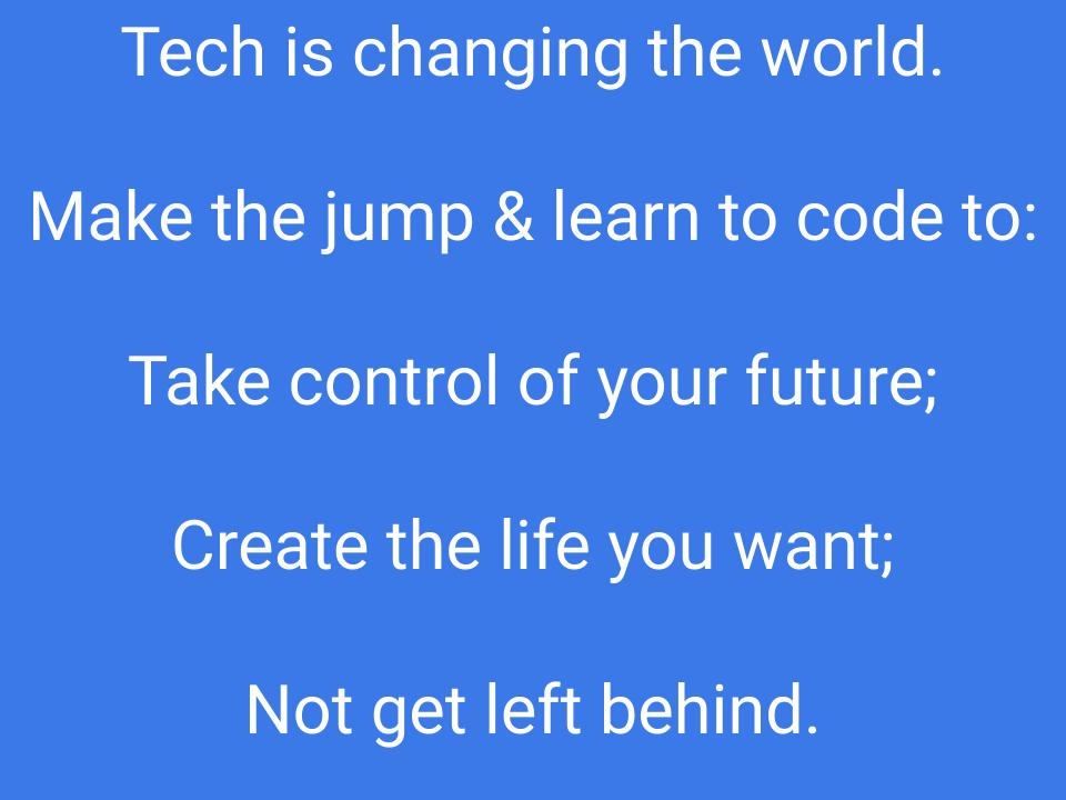 Tech is changing the world. Make the jump & learn to code to: Take control of your future; create the life you want; not get left behind.