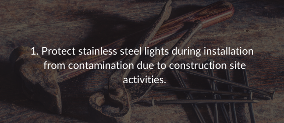 1. Protect stainless steel lights during installation  from contamination due to construction site activities.