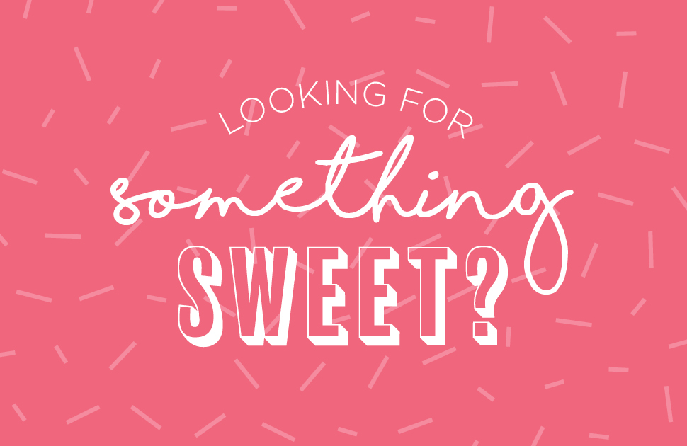 Looking for Something Sweet?