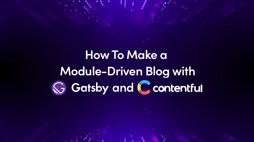 How To Make A Module-Driven Blog With Gatsby And Contentful