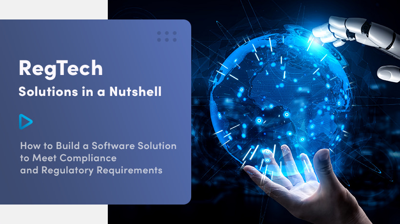 RegTech Solutions In A Nutshell: How To Build A Software Solution To Meet Compliance And Regulatory Requirements