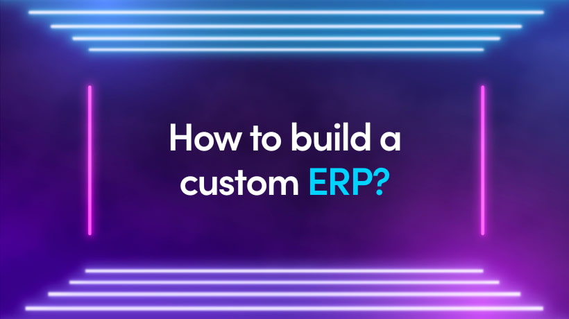 How To Build A Custom ERP? Benefits, Features And Tips