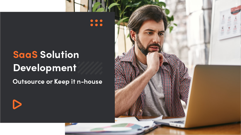 SaaS Solution Development | Outsource Or Keep It In-House?