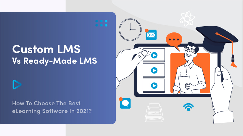 Custom LMS Vs Ready-Made LMS: How To Choose The Best eLearning Software In 2021?